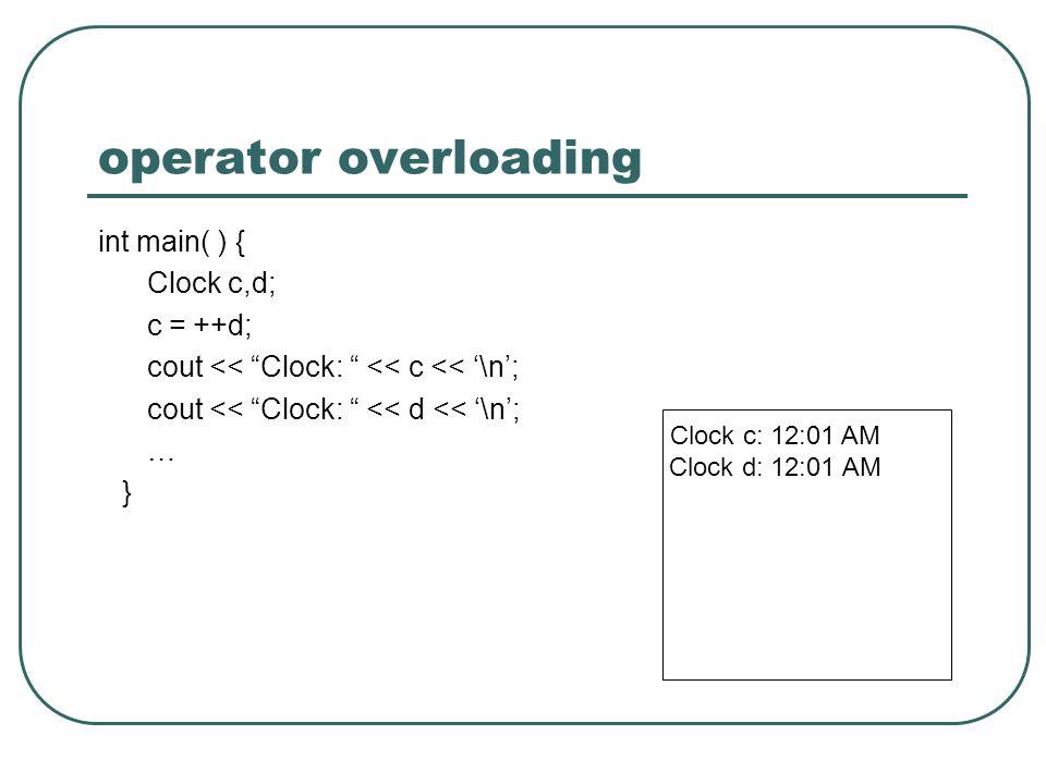 operator overloading int main( ) { Clock c,d; c = ++d; cout << Clock: << c << \n; cout << Clock: << d << \n; … } Clock c: 12:01 AM Clock d: 12:01 AM