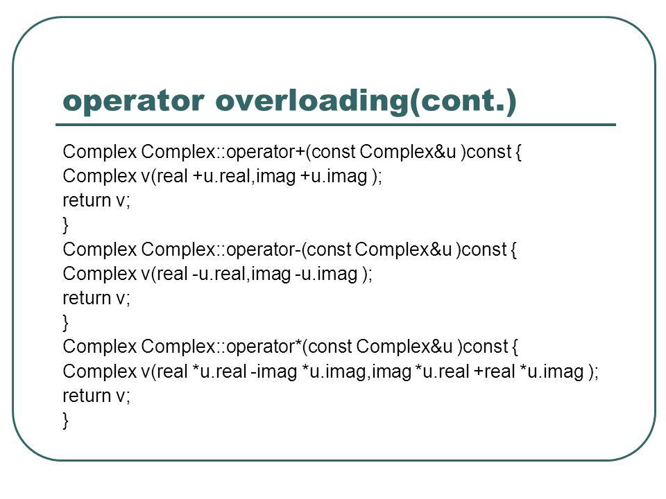 operator overloading(cont.) Complex Complex::operator+(const Complex&u )const { Complex v(real +u.real,imag +u.imag ); return v; } Complex Complex::operator-(const Complex&u )const { Complex v(real -u.real,imag -u.imag ); return v; } Complex Complex::operator*(const Complex&u )const { Complex v(real *u.real -imag *u.imag,imag *u.real +real *u.imag ); return v; }