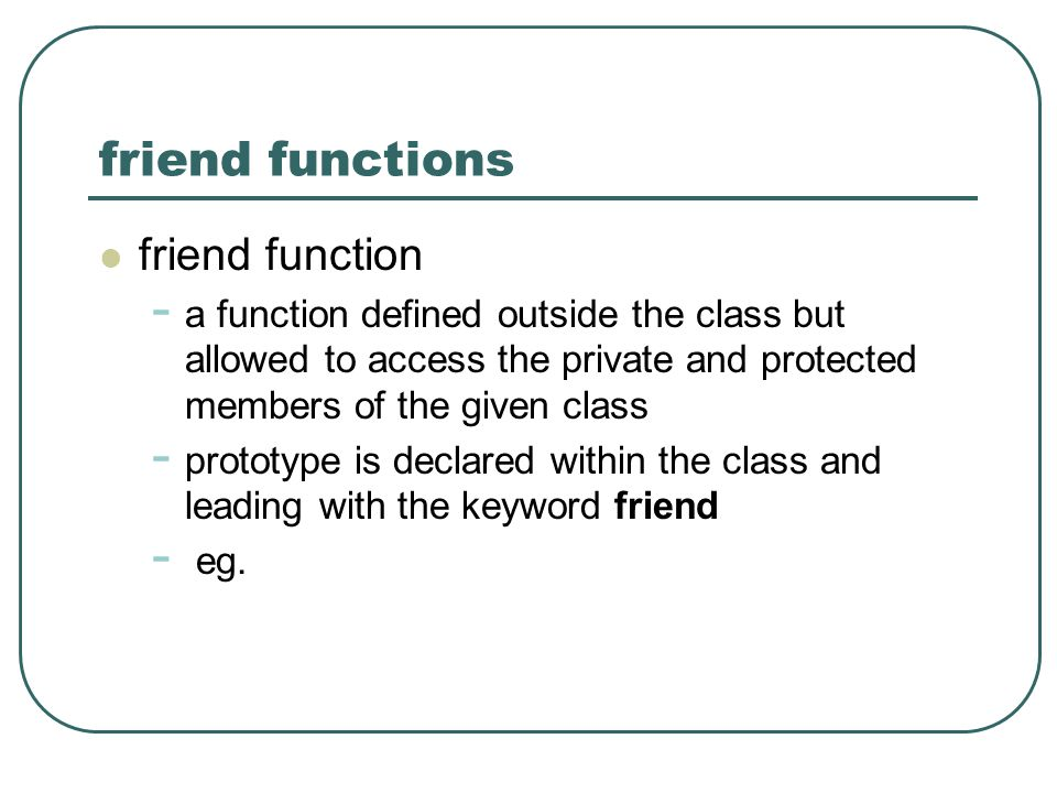friend functions friend function - a function defined outside the class but allowed to access the private and protected members of the given class - p