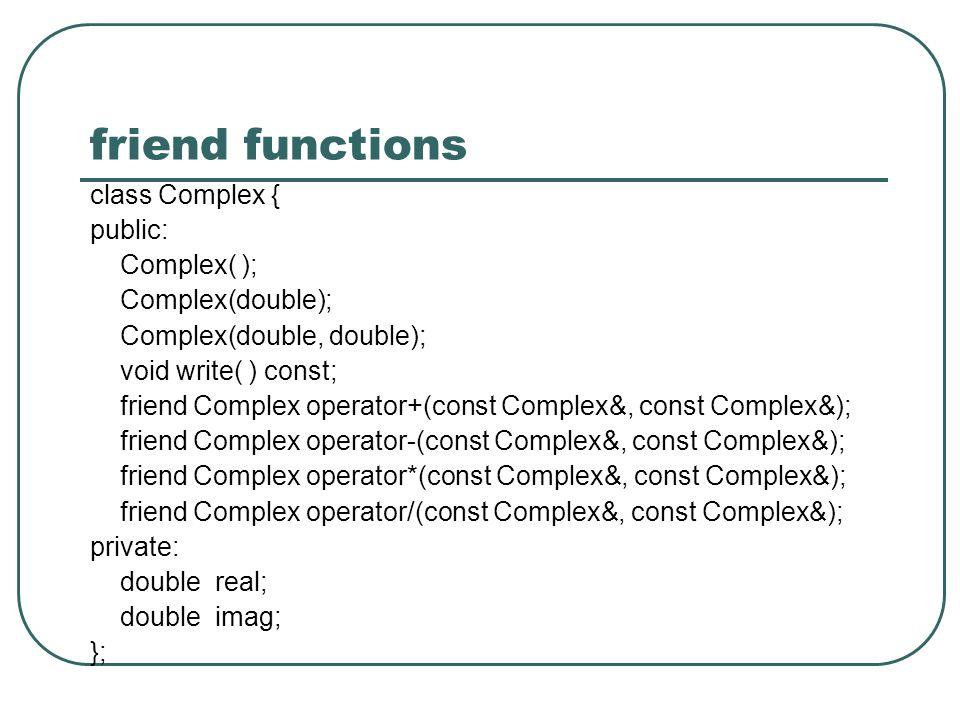 friend functions class Complex { public: Complex( ); Complex(double); Complex(double, double); void write( ) const; friend Complex operator+(const Complex&, const Complex&); friend Complex operator-(const Complex&, const Complex&); friend Complex operator*(const Complex&, const Complex&); friend Complex operator/(const Complex&, const Complex&); private: double real; double imag; };