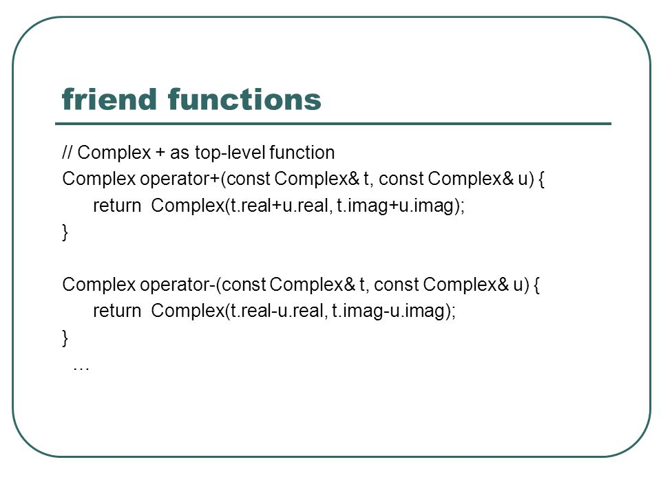 friend functions // Complex + as top-level function Complex operator+(const Complex& t, const Complex& u) { return Complex(t.real+u.real, t.imag+u.ima