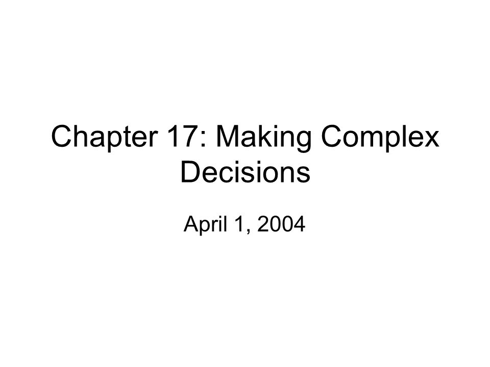 Chapter 17: Making Complex Decisions April 1, 2004
