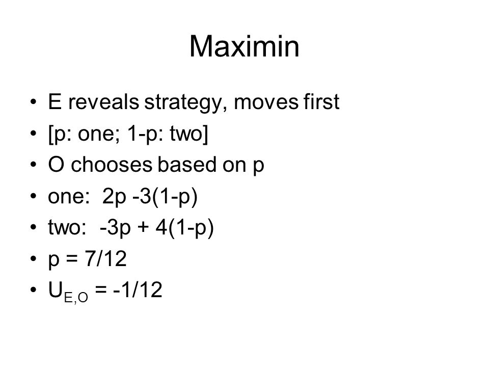 Maximin E reveals strategy, moves first [p: one; 1-p: two] O chooses based on p one: 2p -3(1-p) two: -3p + 4(1-p) p = 7/12 U E,O = -1/12