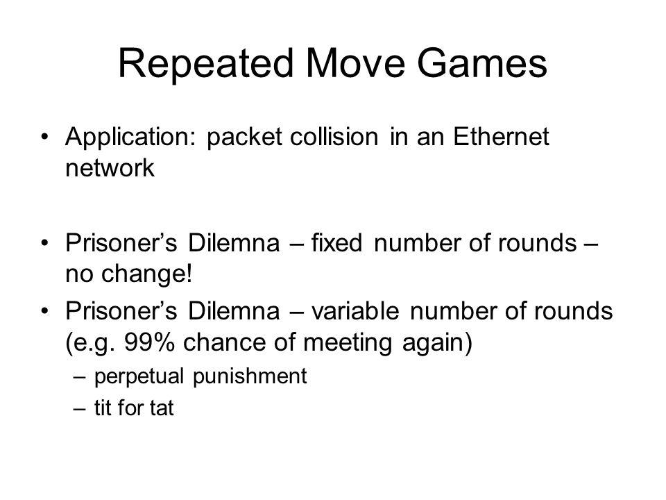 Repeated Move Games Application: packet collision in an Ethernet network Prisoners Dilemna – fixed number of rounds – no change.