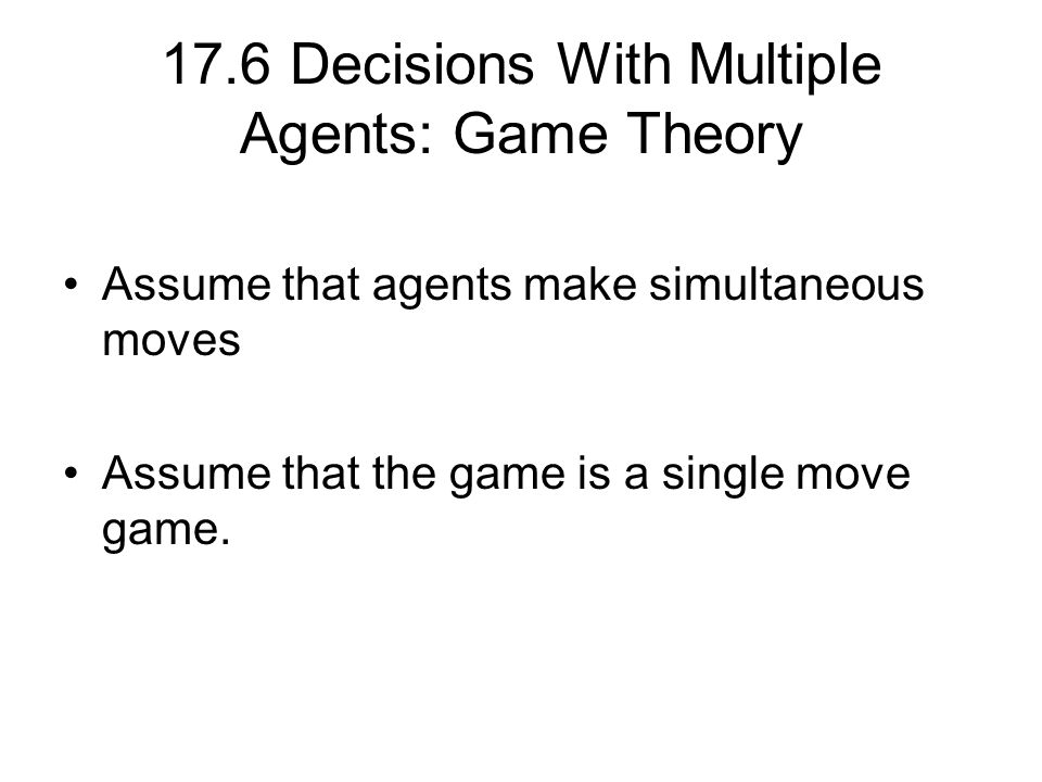 17.6 Decisions With Multiple Agents: Game Theory Assume that agents make simultaneous moves Assume that the game is a single move game.
