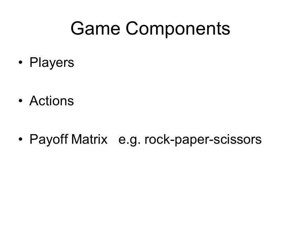 Game Components Players Actions Payoff Matrix e.g. rock-paper-scissors