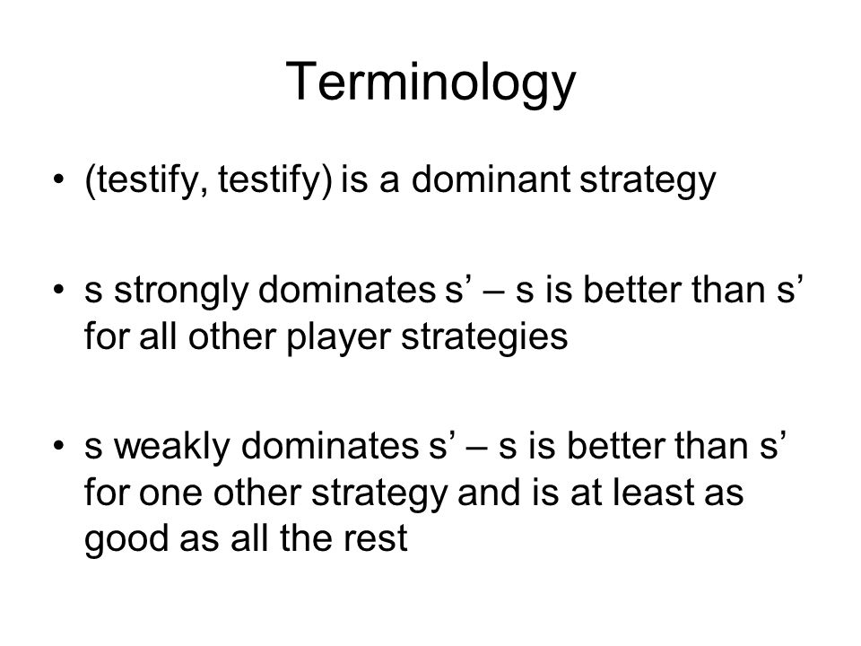 Terminology (testify, testify) is a dominant strategy s strongly dominates s – s is better than s for all other player strategies s weakly dominates s – s is better than s for one other strategy and is at least as good as all the rest