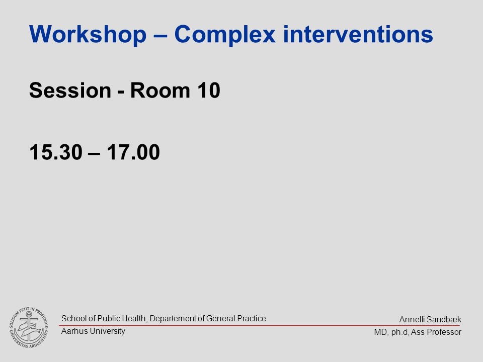 Annelli Sandbæk MD, ph.d, Ass Professor School of Public Health, Departement of General Practice Aarhus University Workshop – Complex interventions Session - Room 10 15.30 – 17.00