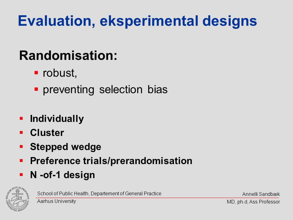 Annelli Sandbæk MD, ph.d, Ass Professor School of Public Health, Departement of General Practice Aarhus University Evaluation, eksperimental designs Randomisation: robust, preventing selection bias Individually Cluster Stepped wedge Preference trials/prerandomisation N -of-1 design