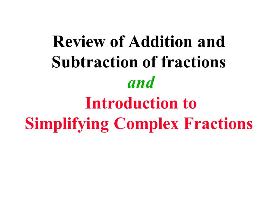 Review of Addition and Subtraction of fractions and Introduction to Simplifying Complex Fractions
