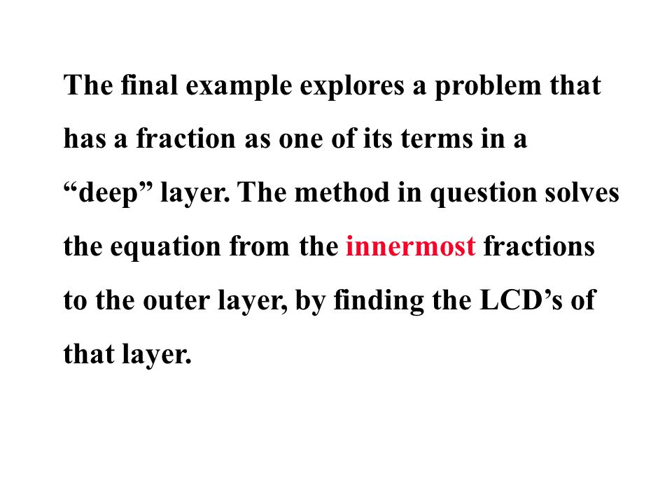The final example explores a problem that has a fraction as one of its terms in a deep layer. The method in question solves the equation from the inne