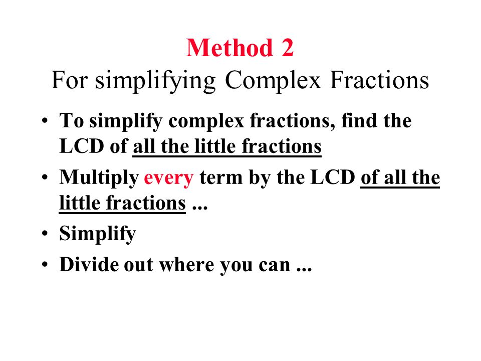 Method 2 For simplifying Complex Fractions To simplify complex fractions, find the LCD of all the little fractions Multiply every term by the LCD of a