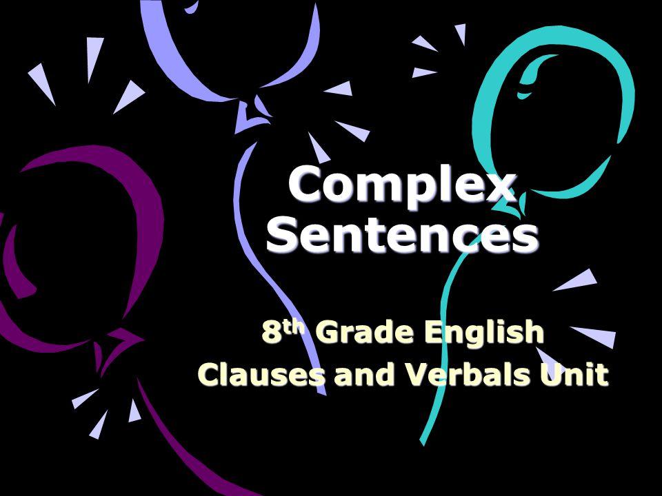 Complex Sentences 8 th Grade English Clauses and Verbals Unit