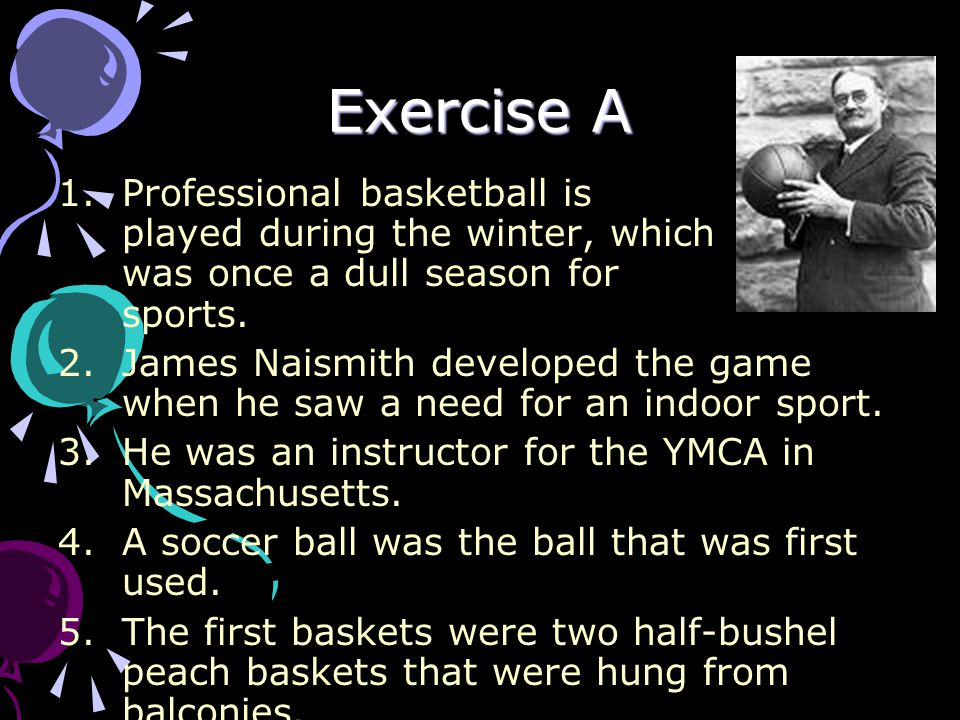 Exercise A 1.Professional basketball is played during the winter, which was once a dull season for sports. 2.James Naismith developed the game when he