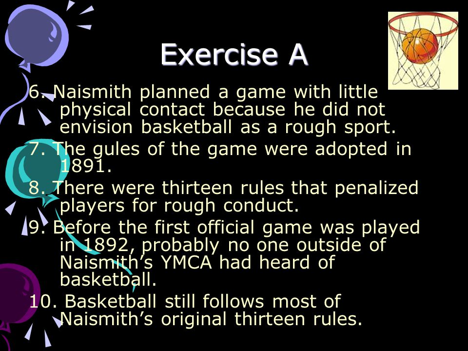 Exercise A 6. Naismith planned a game with little physical contact because he did not envision basketball as a rough sport. 7. The gules of the game w