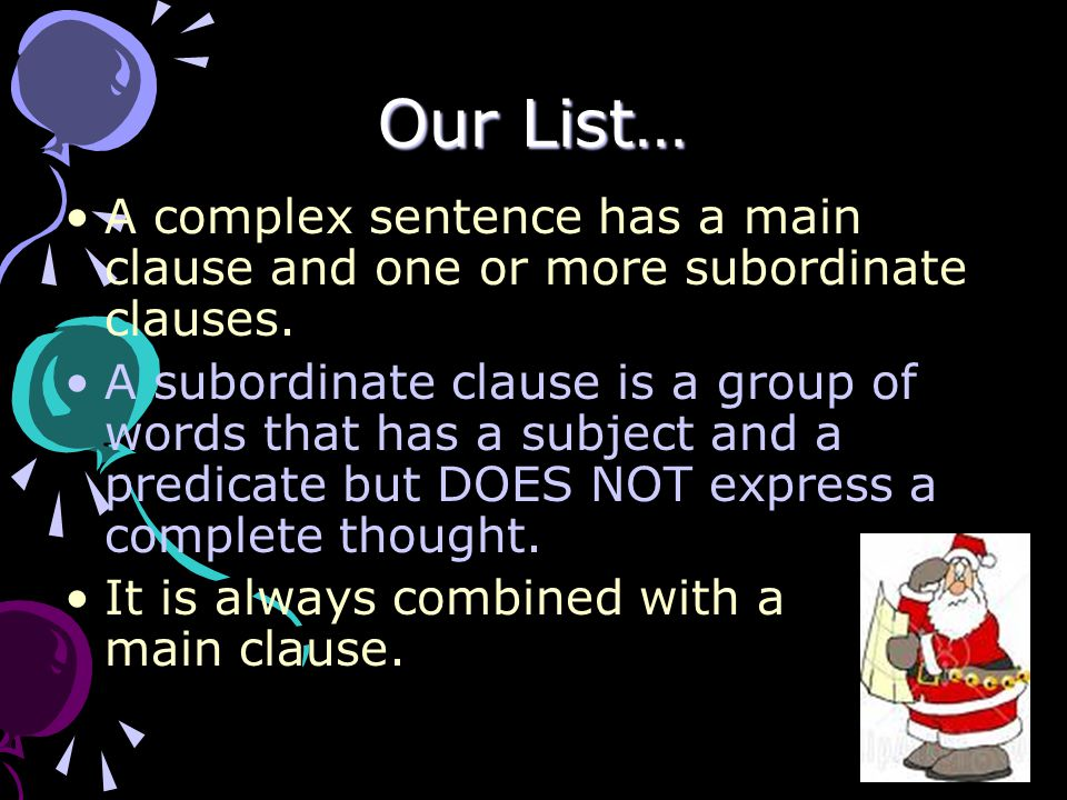 Our List… A complex sentence has a main clause and one or more subordinate clauses. A subordinate clause is a group of words that has a subject and a