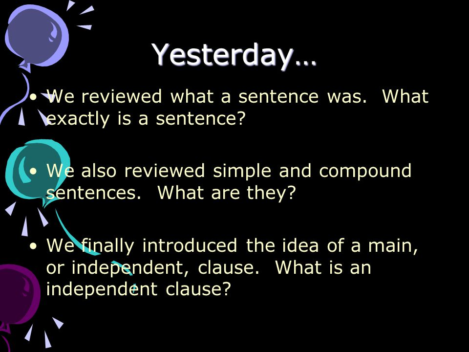 Yesterday… We reviewed what a sentence was. What exactly is a sentence? We also reviewed simple and compound sentences. What are they? We finally intr