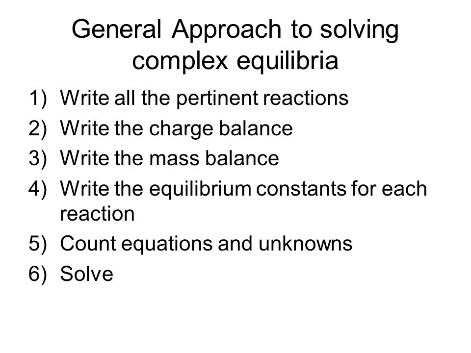 General Approach to solving complex equilibria 1)Write all the pertinent reactions 2)Write the charge balance 3)Write the mass balance 4)Write the equilibrium constants for each reaction 5)Count equations and unknowns 6)Solve