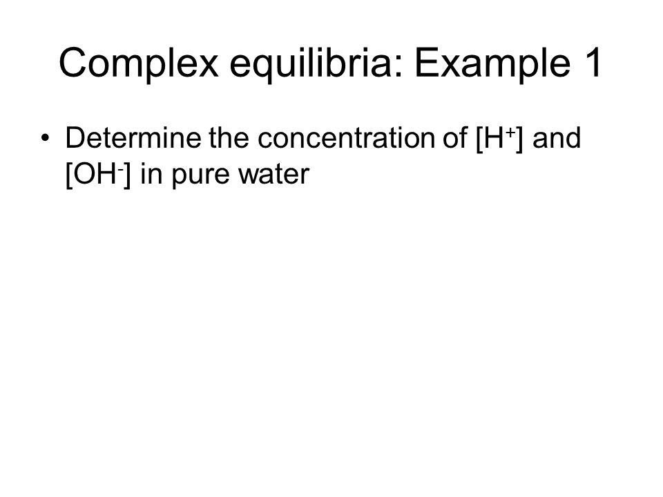 Complex equilibria: Example 1 Determine the concentration of [H + ] and [OH - ] in pure water