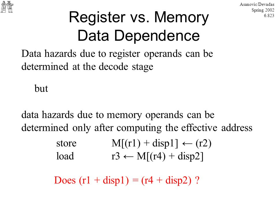 Register vs. Memory Data Dependence Asanovic/Devadas Spring 2002 6.823 Data hazards due to register operands can be determined at the decode stage but
