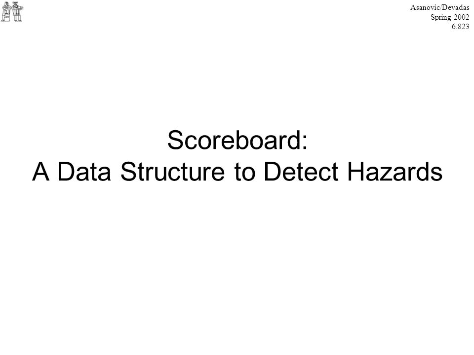 Scoreboard: A Data Structure to Detect Hazards Asanovic/Devadas Spring 2002 6.823