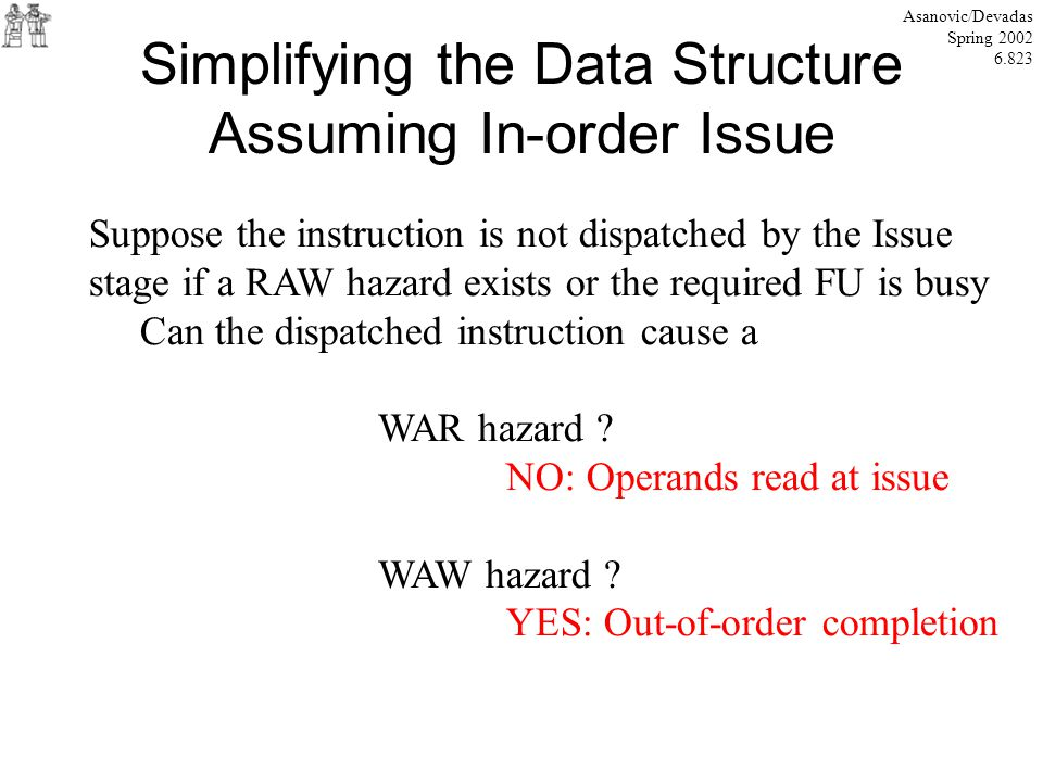 Simplifying the Data Structure Assuming In-order Issue Asanovic/Devadas Spring 2002 6.823 Suppose the instruction is not dispatched by the Issue stage if a RAW hazard exists or the required FU is busy Can the dispatched instruction cause a WAR hazard .