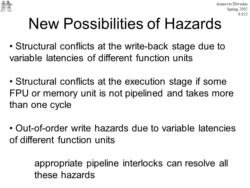 New Possibilities of Hazards Asanovic/Devadas Spring 2002 6.823 Structural conflicts at the write-back stage due to variable latencies of different function units Structural conflicts at the execution stage if some FPU or memory unit is not pipelined and takes more than one cycle Out-of-order write hazards due to variable latencies of different function units appropriate pipeline interlocks can resolve all these hazards