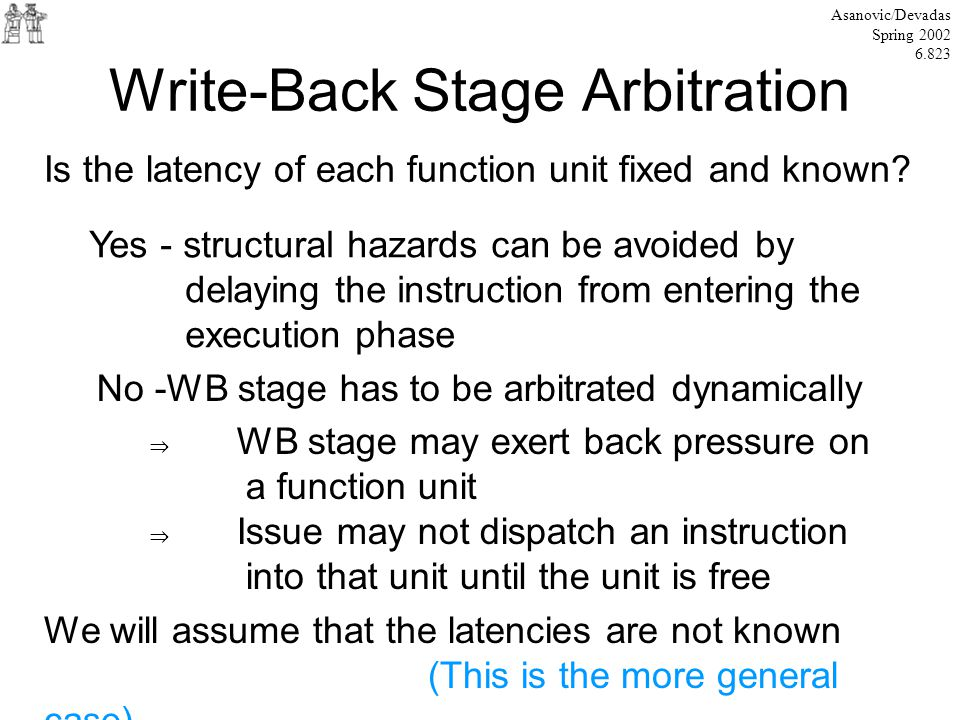 Write-Back Stage Arbitration Asanovic/Devadas Spring 2002 6.823 Is the latency of each function unit fixed and known.