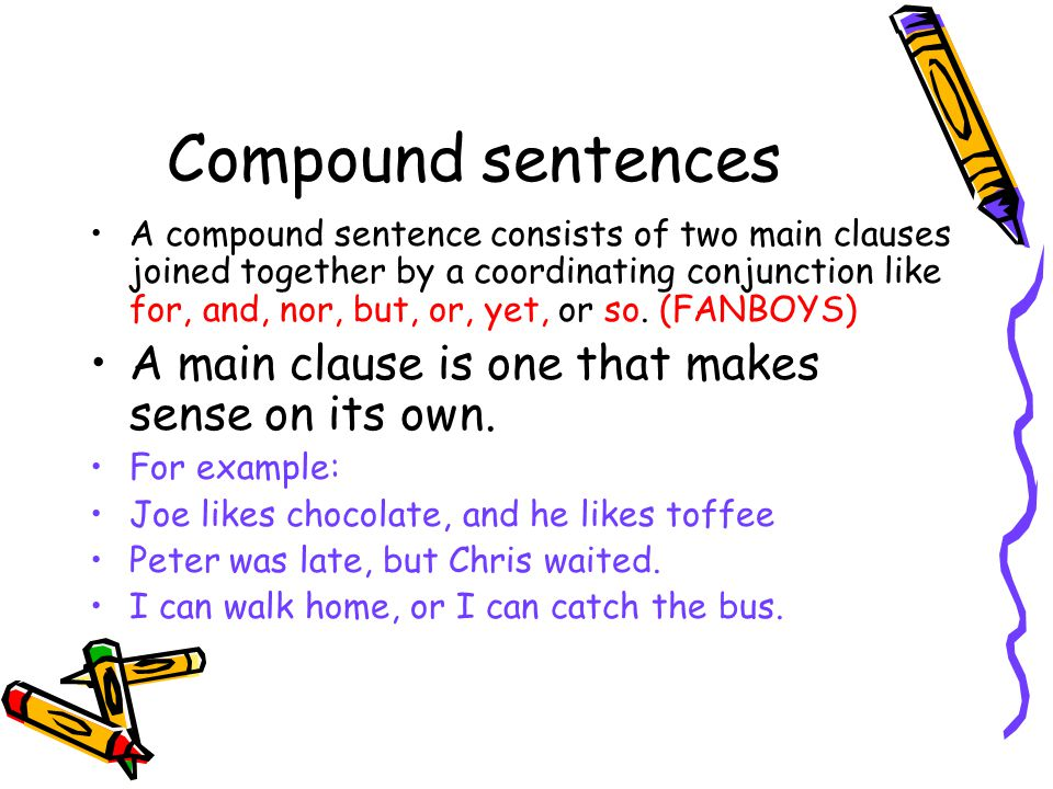 Compound sentences A compound sentence consists of two main clauses joined together by a coordinating conjunction like for, and, nor, but, or, yet, or so.