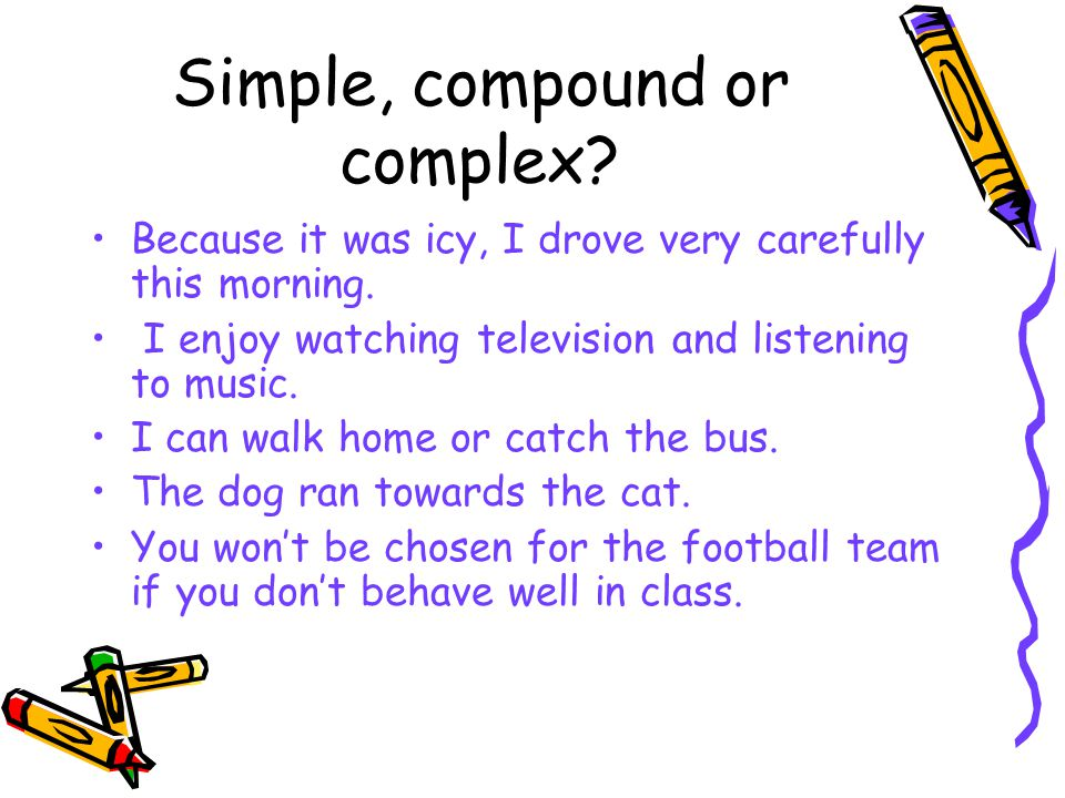 Simple, compound or complex.Because it was icy, I drove very carefully this morning.