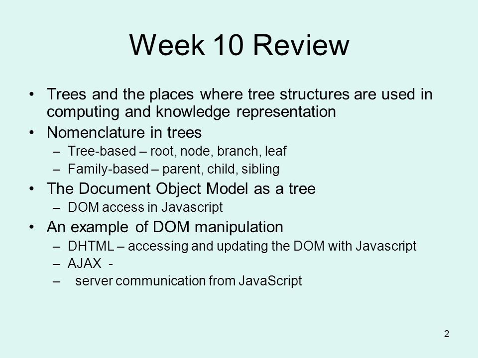 2 Week 10 Review Trees and the places where tree structures are used in computing and knowledge representation Nomenclature in trees –Tree-based – root, node, branch, leaf –Family-based – parent, child, sibling The Document Object Model as a tree –DOM access in Javascript An example of DOM manipulation –DHTML – accessing and updating the DOM with Javascript –AJAX - – server communication from JavaScript