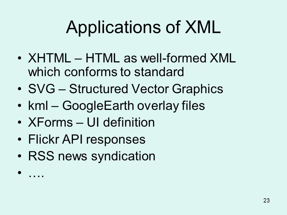 23 Applications of XML XHTML – HTML as well-formed XML which conforms to standard SVG – Structured Vector Graphics kml – GoogleEarth overlay files XForms – UI definition Flickr API responses RSS news syndication ….
