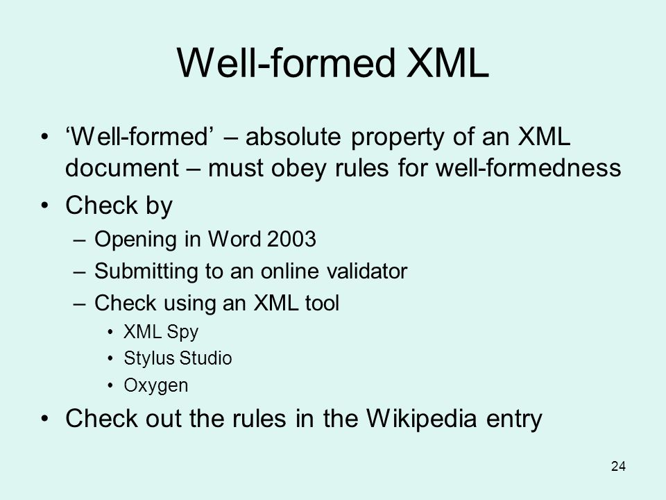 24 Well-formed XML Well-formed – absolute property of an XML document – must obey rules for well-formedness Check by –Opening in Word 2003 –Submitting to an online validator –Check using an XML tool XML Spy Stylus Studio Oxygen Check out the rules in the Wikipedia entry