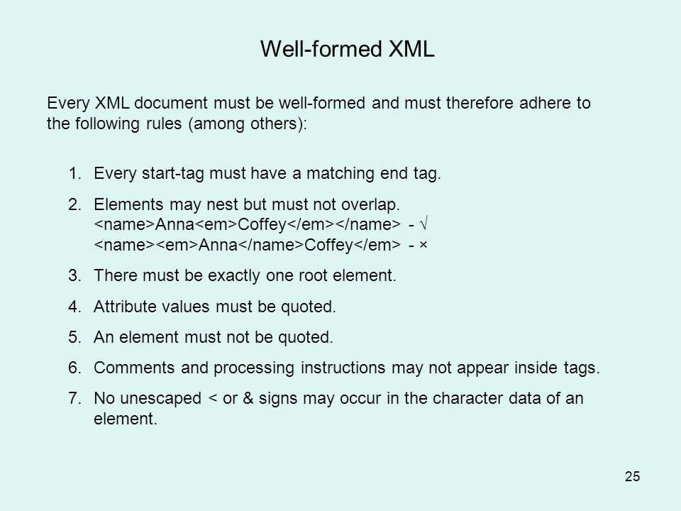 25 Well-formed XML Every XML document must be well-formed and must therefore adhere to the following rules (among others): 1.Every start-tag must have a matching end tag.