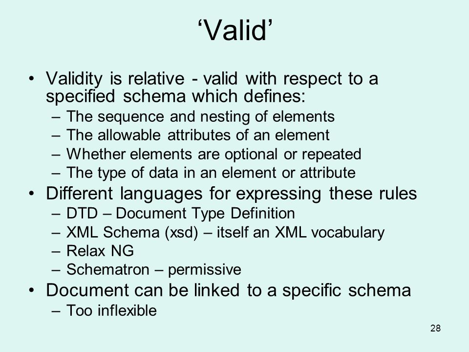 28 Valid Validity is relative - valid with respect to a specified schema which defines: –The sequence and nesting of elements –The allowable attributes of an element –Whether elements are optional or repeated –The type of data in an element or attribute Different languages for expressing these rules –DTD – Document Type Definition –XML Schema (xsd) – itself an XML vocabulary –Relax NG –Schematron – permissive Document can be linked to a specific schema –Too inflexible