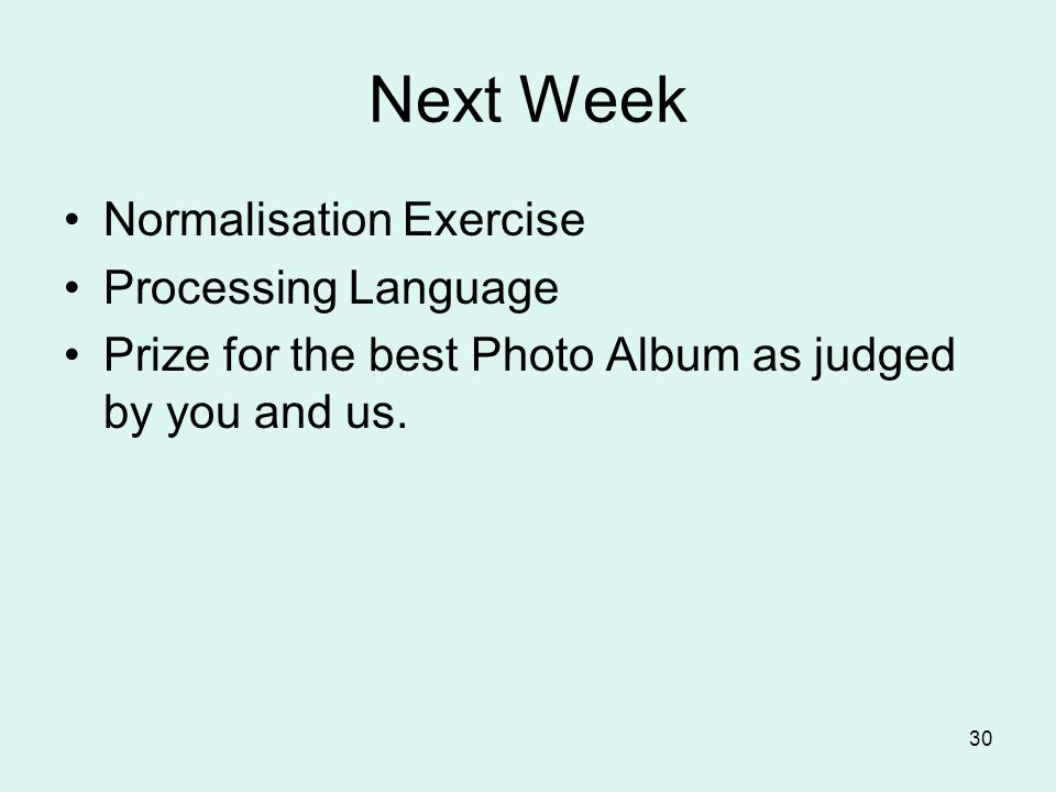 30 Next Week Normalisation Exercise Processing Language Prize for the best Photo Album as judged by you and us.
