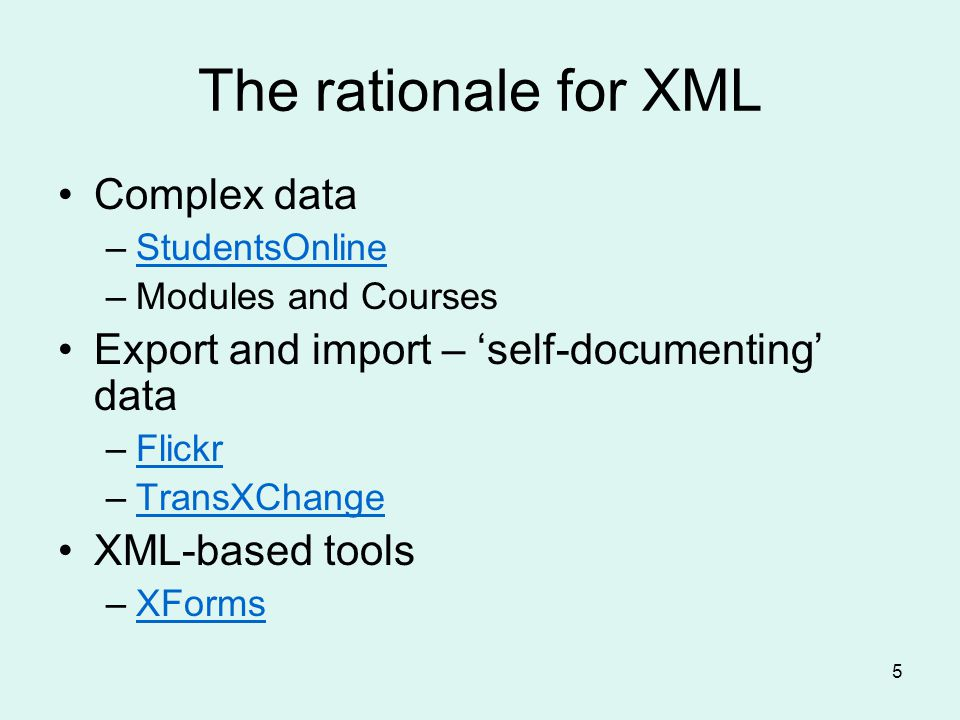 5 The rationale for XML Complex data –StudentsOnlineStudentsOnline –Modules and Courses Export and import – self-documenting data –FlickrFlickr –TransXChangeTransXChange XML-based tools –XFormsXForms