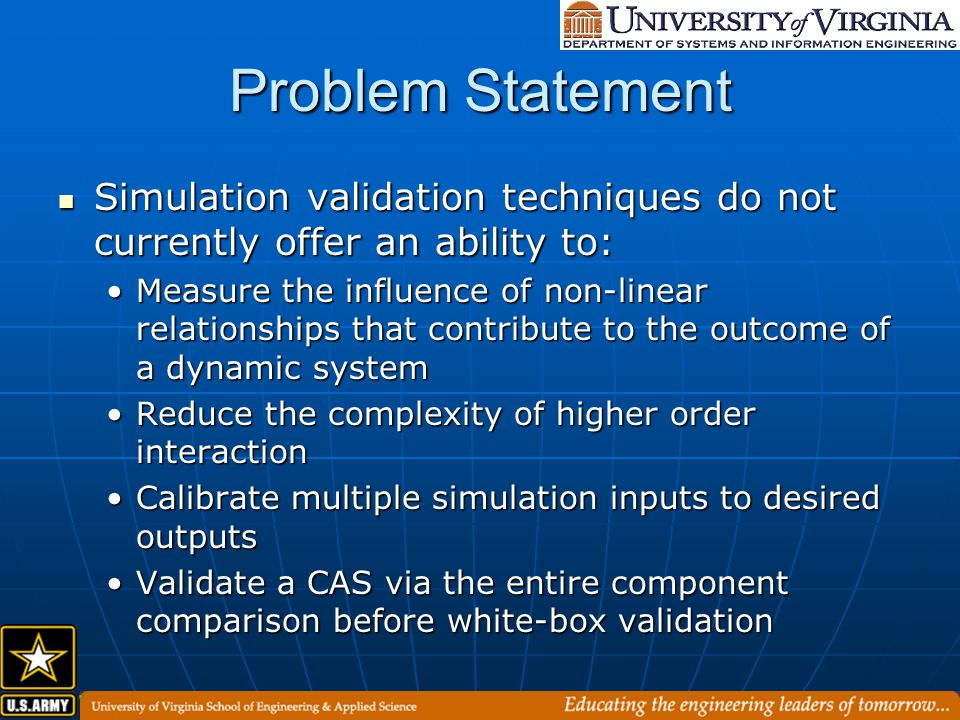 Contributions A process to calibrate agent input against an error tolerance for complex adaptive system simulations A process to calibrate agent input against an error tolerance for complex adaptive system simulations A simulation validation methodology that uses a reverse order from classical validation methodologies A simulation validation methodology that uses a reverse order from classical validation methodologies A composite-mapping process that efficiently searches a problem space and guides a simulation developer towards more effective simulations A composite-mapping process that efficiently searches a problem space and guides a simulation developer towards more effective simulations