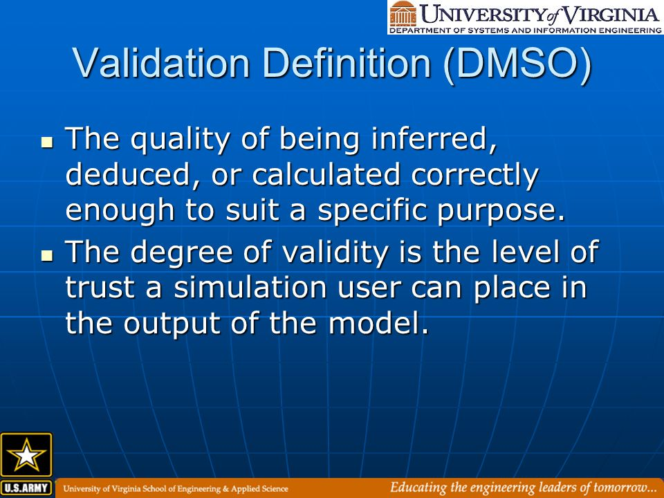 Validation Definition (DMSO) The quality of being inferred, deduced, or calculated correctly enough to suit a specific purpose.