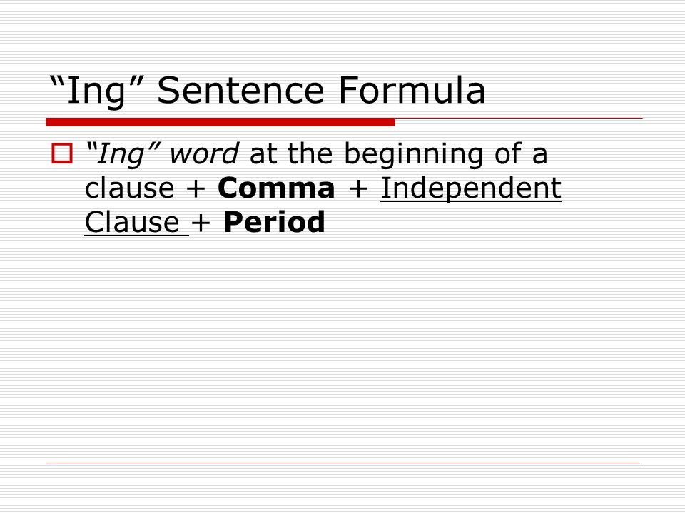 Ing Sentence Formula Ing word at the beginning of a clause + Comma + Independent Clause + Period