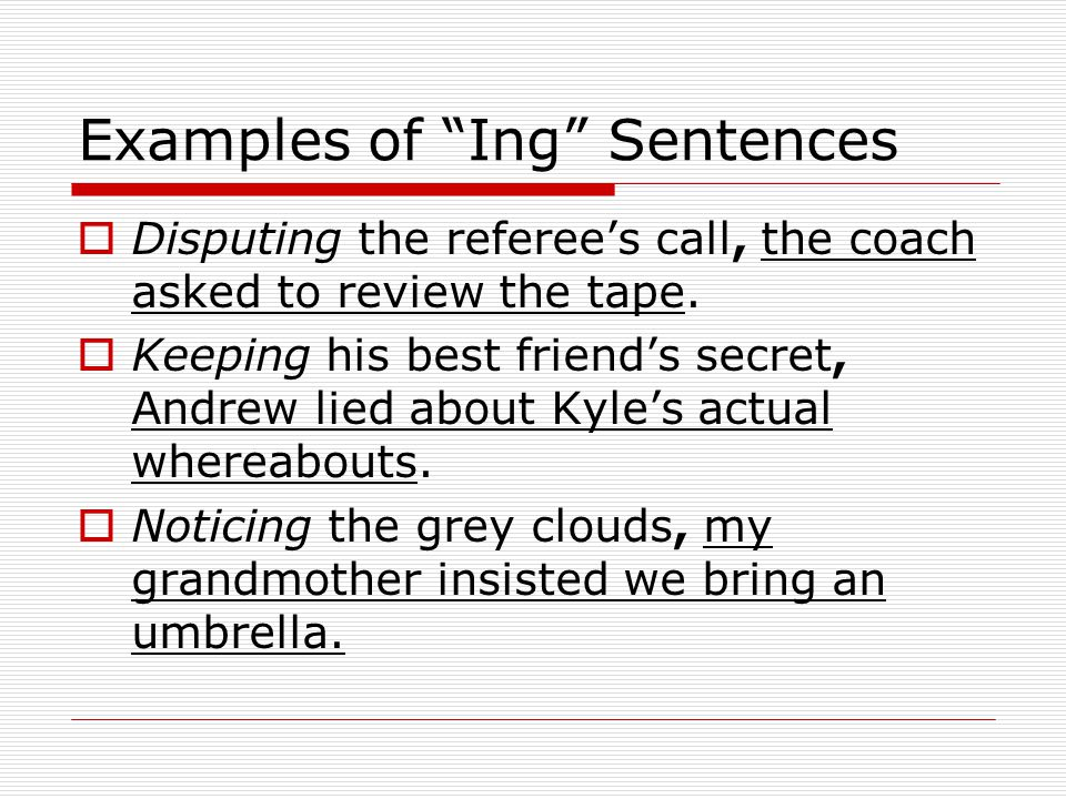 Examples of Ing Sentences Disputing the referees call, the coach asked to review the tape.