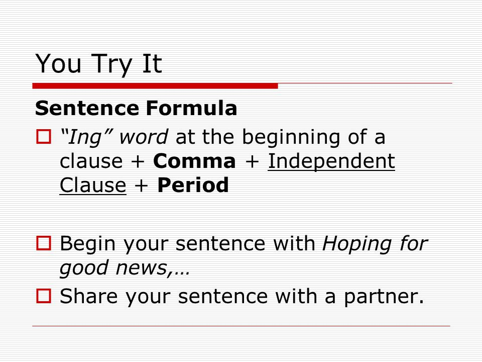 You Try It Sentence Formula Ing word at the beginning of a clause + Comma + Independent Clause + Period Begin your sentence with Hoping for good news,… Share your sentence with a partner.