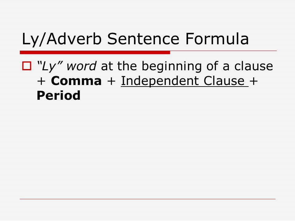 Ly/Adverb Sentence Formula Ly word at the beginning of a clause + Comma + Independent Clause + Period