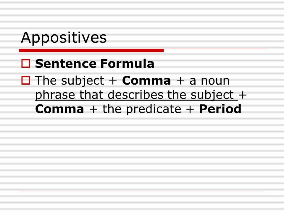 Appositives Sentence Formula The subject + Comma + a noun phrase that describes the subject + Comma + the predicate + Period