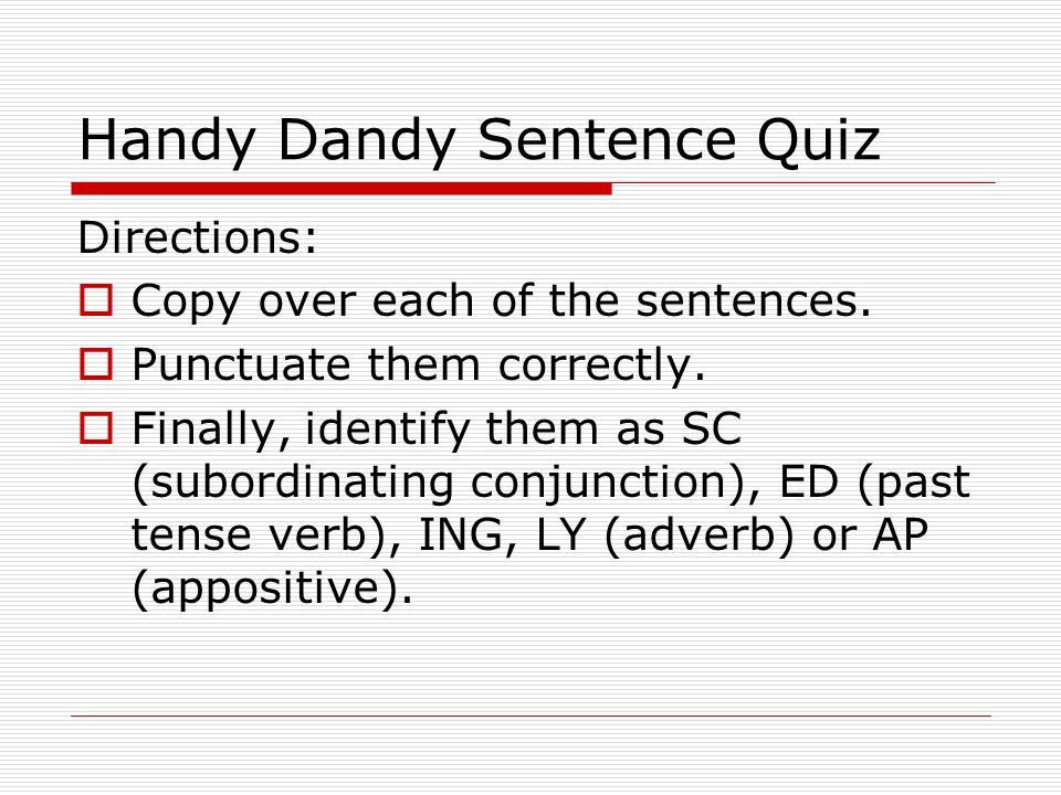 Handy Dandy Sentence Quiz Directions: Copy over each of the sentences.
