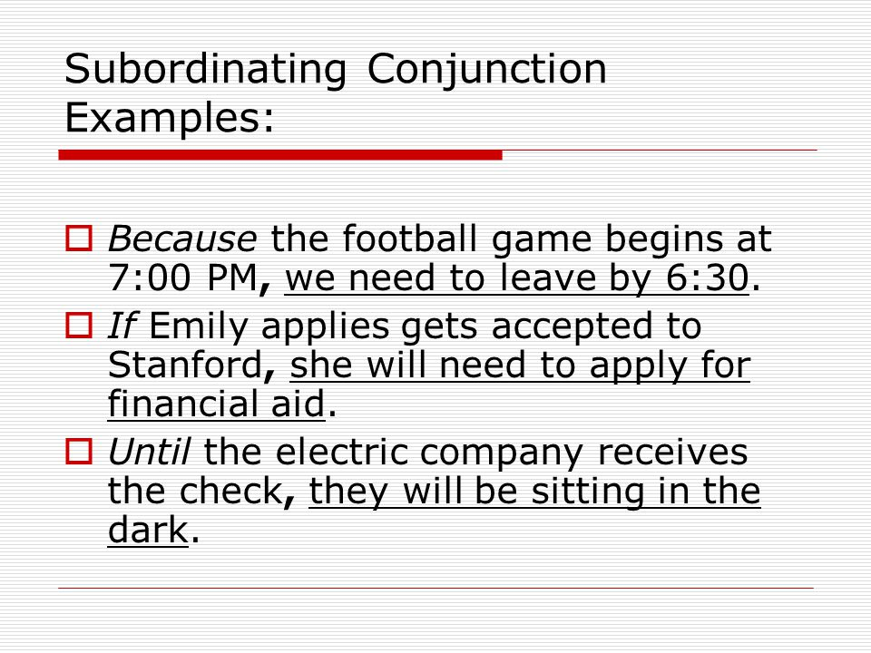 Subordinating Conjunction Examples: Because the football game begins at 7:00 PM, we need to leave by 6:30.