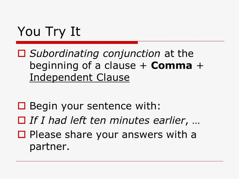 You Try It Subordinating conjunction at the beginning of a clause + Comma + Independent Clause Begin your sentence with: If I had left ten minutes earlier, … Please share your answers with a partner.