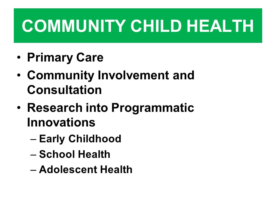 COMMUNITY CHILD HEALTH Primary Care Community Involvement and Consultation Research into Programmatic Innovations –Early Childhood –School Health –Adolescent Health