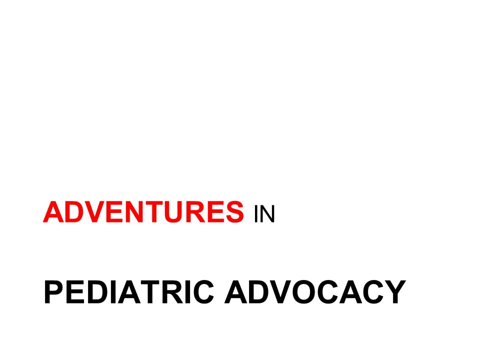 PEDIATRIC ADVOCACY ADVENTURES IN
