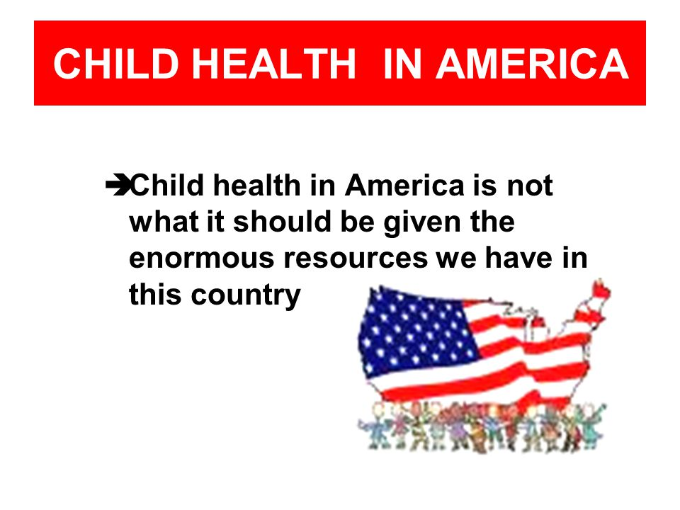 CHILD HEALTH IN AMERICA Child health in America is not what it should be given the enormous resources we have in this country